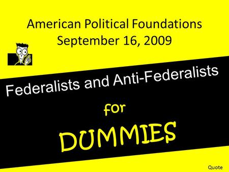 American Political Foundations September 16, 2009 Federalists and Anti-Federalists for DUMMIES Quote.