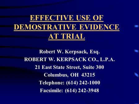 EFFECTIVE USE OF DEMOSTRATIVE EVIDENCE AT TRIAL Robert W. Kerpsack, Esq. ROBERT W. KERPSACK CO., L.P.A. 21 East State Street, Suite 300 Columbus, OH 43215.