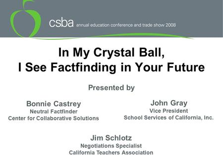 In My Crystal Ball, I See Factfinding in Your Future Bonnie Castrey Neutral Factfinder Center for Collaborative Solutions John Gray Vice President School.