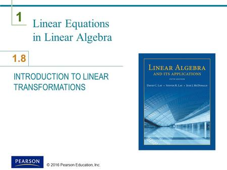 1 1.8 © 2016 Pearson Education, Inc. Linear Equations in Linear Algebra INTRODUCTION TO LINEAR TRANSFORMATIONS.