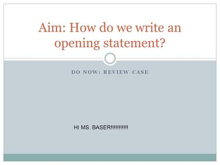 DO NOW: REVIEW CASE Aim: How do we write an opening statement? HI MS. BASER!!!!!!!!!!!