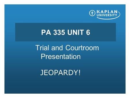 PA 335 UNIT 6 Trial and Courtroom Presentation JEOPARDY!