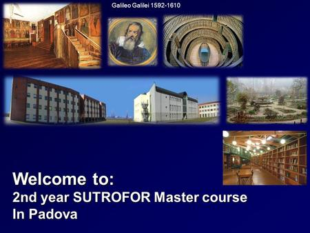 Welcome to: 2nd year SUTROFOR Master course In Padova Galileo Galilei 1592-1610.