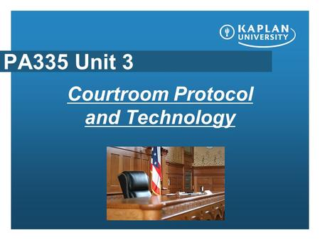 "PA335 Unit 3 Courtroom Protocol and Technology. Courtroom procedure and evidence Be sure to read the lecture notes on ""Steps in a court trial"". Let's."