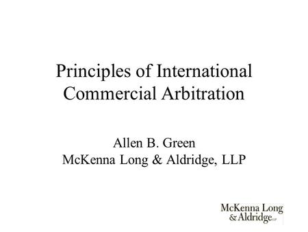 Principles of International Commercial Arbitration Allen B. Green McKenna Long & Aldridge, LLP.
