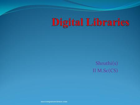 Shruthi(s) II M.Sc(CS) msccomputerscience.com. Introduction Digital Libraries have become the source of information sharing across the globe for education,