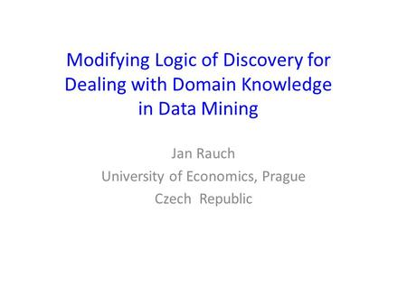 Modifying Logic of Discovery for Dealing with Domain Knowledge in Data Mining Jan Rauch University of Economics, Prague Czech Republic.