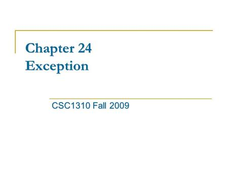Chapter 24 Exception CSC1310 Fall 2009. Exceptions Exceptions Exceptions are events that can modify the flow or control through a program. They are automatically.