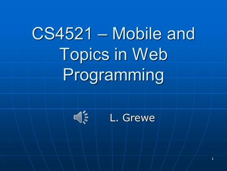 1 CS4521 – Mobile and Topics in Web Programming L. Grewe.