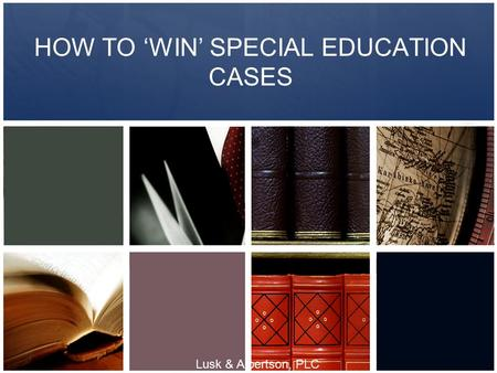 HOW TO 'WIN' SPECIAL EDUCATION CASES Lusk & Albertson, PLC.