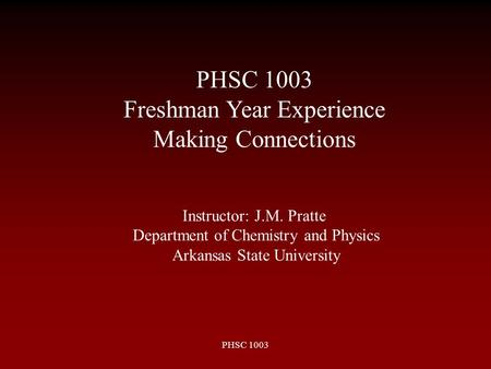 PHSC 1003 Instructor: J.M. Pratte Department of Chemistry and Physics Arkansas State University PHSC 1003 Freshman Year Experience Making Connections.