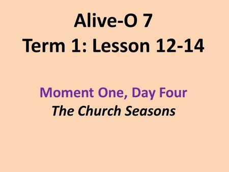 Alive-O 7 Term 1: Lesson 12-14 Moment One, Day Four The Church Seasons.