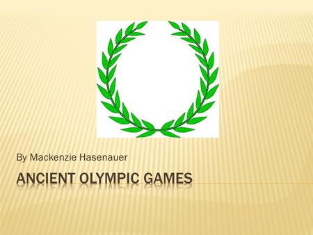By Mackenzie Hasenauer.  Very first Olympic games were traced back to 776 B.C.  Games were dedicated to the Olympian gods  Took place on the plains.
