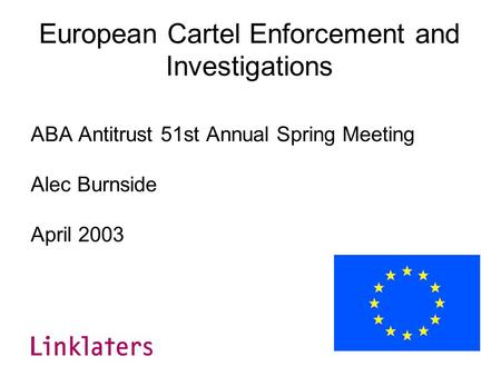 European Cartel Enforcement and Investigations ABA Antitrust 51st Annual Spring Meeting Alec Burnside April 2003.