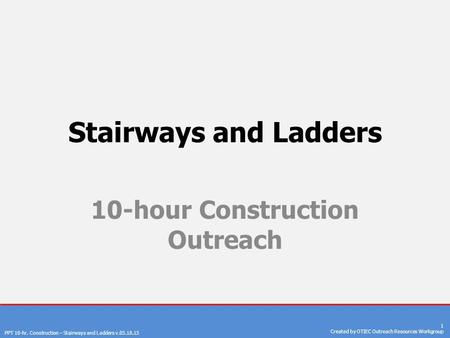 PPT 10-hr. Construction – Stairways and Ladders v.05.18.15 1 Created by OTIEC Outreach Resources Workgroup Stairways and Ladders 10-hour Construction Outreach.
