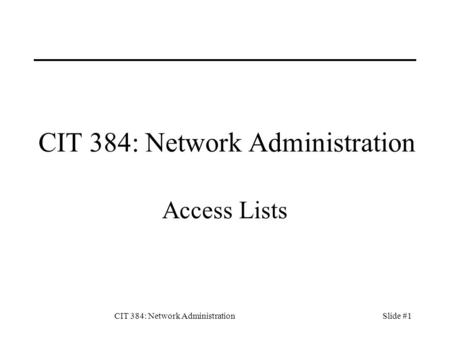 CIT 384: Network AdministrationSlide #1 CIT 384: Network Administration Access Lists.