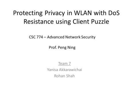 Protecting Privacy in WLAN with DoS Resistance using Client Puzzle Team 7 Yanisa Akkarawichai Rohan Shah CSC 774 – Advanced Network Security Prof. Peng.