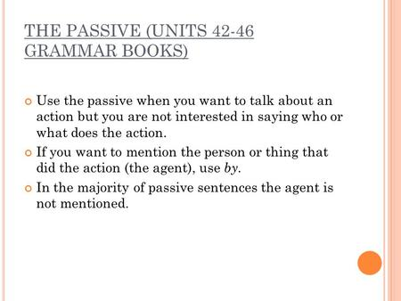 THE PASSIVE (UNITS 42-46 GRAMMAR BOOKS) Use the passive when you want to talk about an action but you are not interested in saying who or what does the.