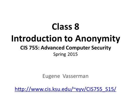 Class 8 Introduction to Anonymity CIS 755: Advanced Computer Security Spring 2015 Eugene Vasserman