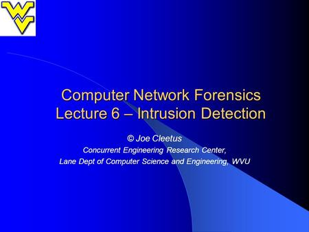 Computer Network Forensics Lecture 6 – Intrusion Detection © Joe Cleetus Concurrent Engineering Research Center, Lane Dept of Computer Science and Engineering,