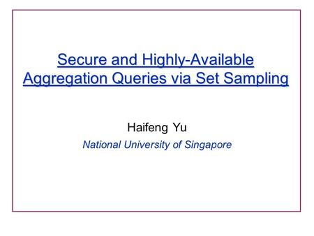 Secure and Highly-Available Aggregation Queries via Set Sampling Haifeng Yu National University of Singapore.