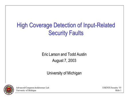 Advanced Computer Architecture Lab University of Michigan USENIX Security '03 Slide 1 High Coverage Detection of Input-Related Security Faults Eric Larson.