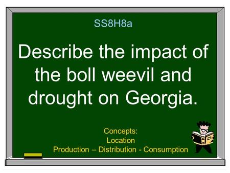 SS8H8a Describe the impact of the boll weevil and drought on Georgia. Concepts: Location Production – Distribution - Consumption.