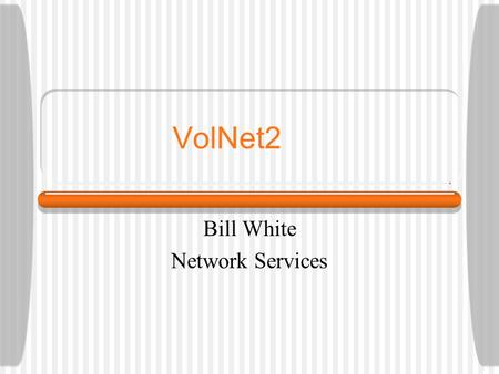VolNet2 Bill White Network Services. September 20, 2004OIT Fall Staff Meeting Why Volnet2? Based on the Security Assessment findings Insecure protocols.