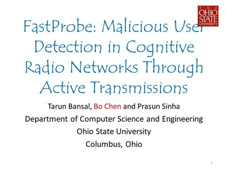 FastProbe: Malicious User Detection in Cognitive Radio Networks Through Active Transmissions Tarun Bansal, Bo Chen and Prasun Sinha Department of Computer.