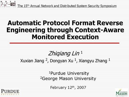 Automatic Protocol Format Reverse Engineering through Context-Aware Monitored Execution Zhiqiang Lin 1 Xuxian Jiang 2, Dongyan Xu 1, Xiangyu Zhang 1 1.