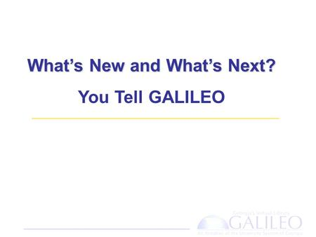 What's New and What's Next? You Tell GALILEO. Agenda What's New – What's New – A tour of the new GALILEO interfaces What's Next – Share your ideas and.