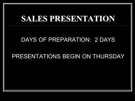 SALES PRESENTATION DAYS OF PREPARATION: 2 DAYS PRESENTATIONS BEGIN ON THURSDAY.