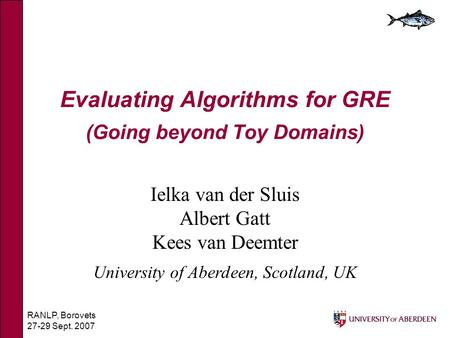 RANLP, Borovets 27-29 Sept. 2007 Evaluating Algorithms for GRE (Going beyond Toy Domains) Ielka van der Sluis Albert Gatt Kees van Deemter University of.