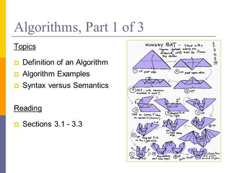 Algorithms, Part 1 of 3 Topics  Definition of an Algorithm  Algorithm Examples  Syntax versus Semantics Reading  Sections 3.1 - 3.3.