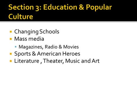  Changing Schools  Mass media  Magazines, Radio & Movies  Sports & American Heroes  Literature, Theater, Music and Art.