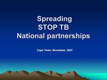 Spreading STOP TB National partnerships Spreading STOP TB National partnerships Cape Town, November, 2007.