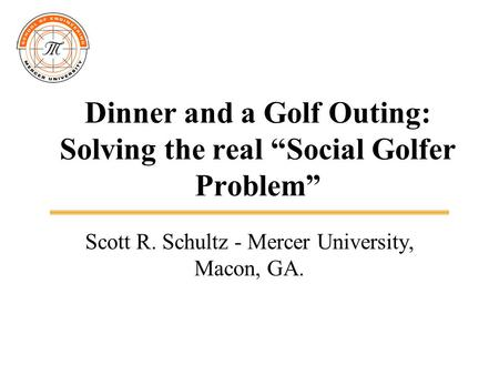 "Dinner and a Golf Outing: Solving the real ""Social Golfer Problem"" Scott R. Schultz - Mercer University, Macon, GA."