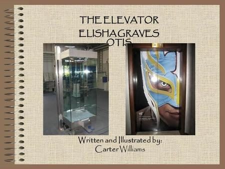 Written and Illustrated by: Carter Williams. The Elevator 1853. An Elevator transports people and things. It's a box that moves up and down between levels.