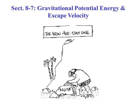 Sect. 8-7: Gravitational Potential Energy & Escape Velocity.
