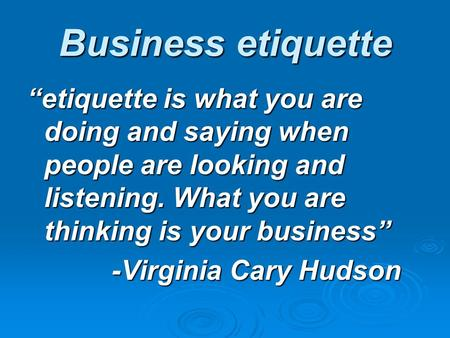 "Business etiquette ""etiquette is what you are doing and saying when people are looking and listening. What you are thinking is your business"" -Virginia."