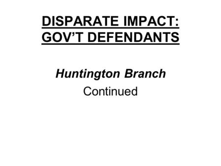 DISPARATE IMPACT: GOV'T DEFENDANTS Huntington Branch Continued.
