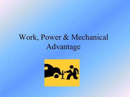 Work, Power & Mechanical Advantage. What is Work?? Work is only done when a force causes a change in the position or the motion of an object The motion.