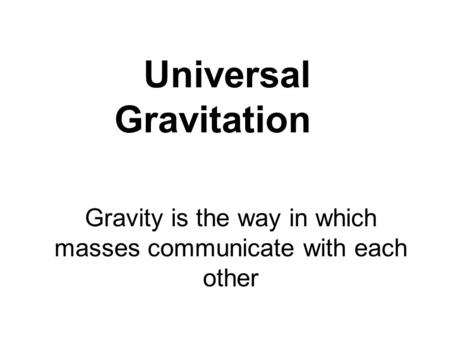 Universal Gravitation Gravity is the way in which masses communicate with each other.