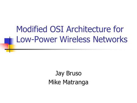 Modified OSI Architecture for Low-Power Wireless Networks Jay Bruso Mike Matranga.