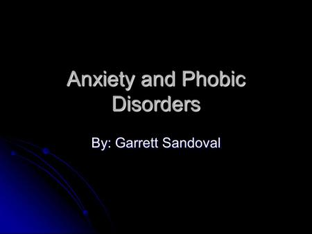 Anxiety and Phobic Disorders By: Garrett Sandoval.