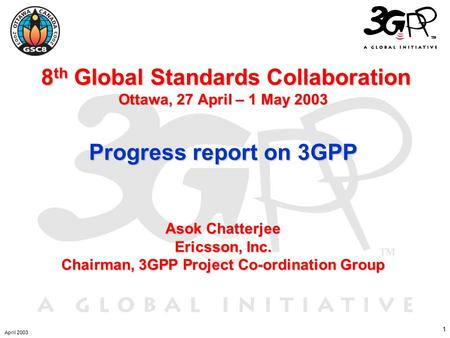 1 8 th Global Standards Collaboration Ottawa, 27 April – 1 May 2003 Progress report on 3GPP Asok Chatterjee Ericsson, Inc. Chairman, 3GPP Project Co-ordination.