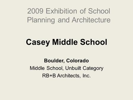 Casey Middle School Boulder, Colorado Middle School, Unbuilt Category RB+B Architects, Inc. 2009 Exhibition of School Planning and Architecture.