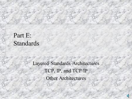 Part E: Standards Layered Standards Architectures TCP, IP, and TCP/IP Other Architectures.