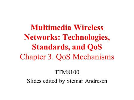 Multimedia Wireless Networks: Technologies, Standards, and QoS Chapter 3. QoS Mechanisms TTM8100 Slides edited by Steinar Andresen.