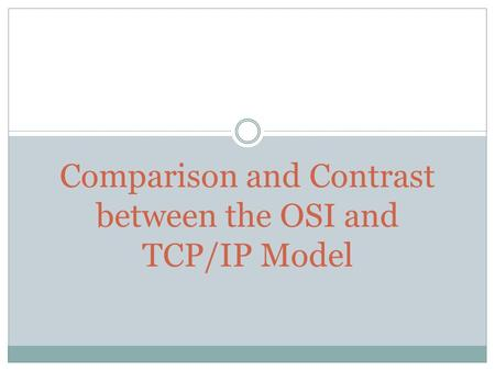 Comparison and Contrast between the OSI and TCP/IP Model.